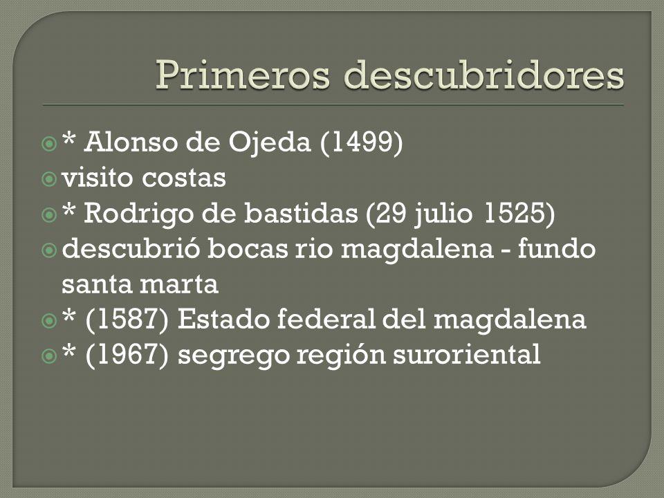 * Alonso de Ojeda (1499) visito costas * Rodrigo de bastidas (29 julio 1525) descubrió bocas rio magdalena - fundo santa marta * (1587) Estado federal