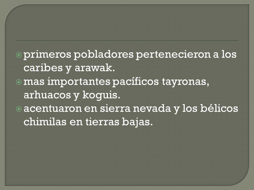 primeros pobladores pertenecieron a los caribes y arawak. mas importantes pacíficos tayronas, arhuacos y koguis. acentuaron en sierra nevada y los bél