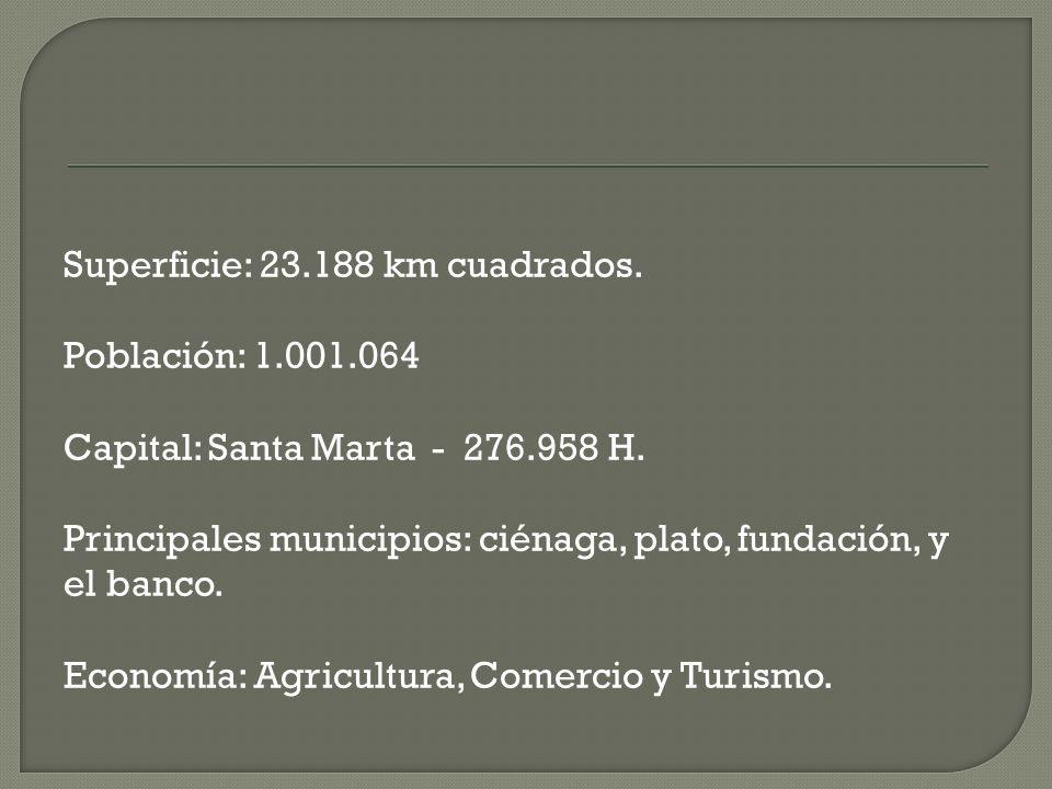 Superficie: 23.188 km cuadrados. Población: 1.001.064 Capital: Santa Marta - 276.958 H. Principales municipios: ciénaga, plato, fundación, y el banco.