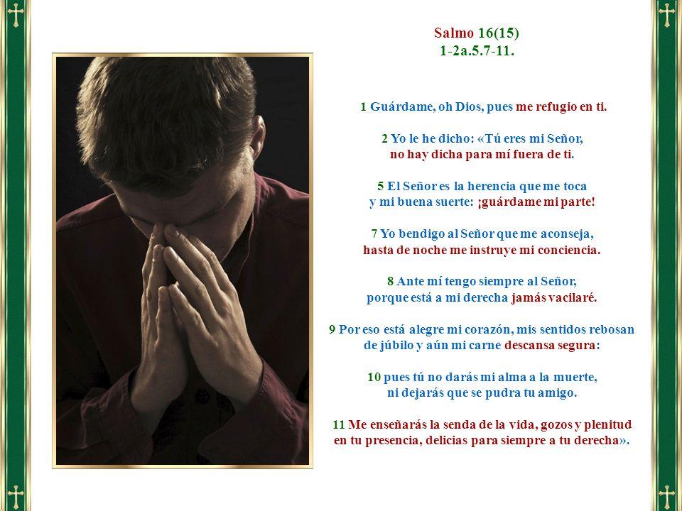 1 Guárdame, oh Dios, pues me refugio en ti. 2 Yo le he dicho: «Tú eres mi Señor, no hay dicha para mí fuera de ti. 5 El Señor es la herencia que me to