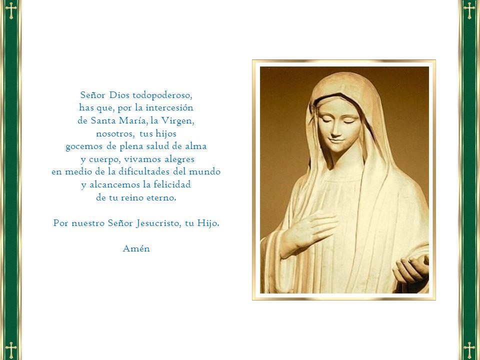 Señor Dios todopoderoso, has que, por la intercesión de Santa María, la Virgen, nosotros, tus hijos gocemos de plena salud de alma y cuerpo, vivamos a
