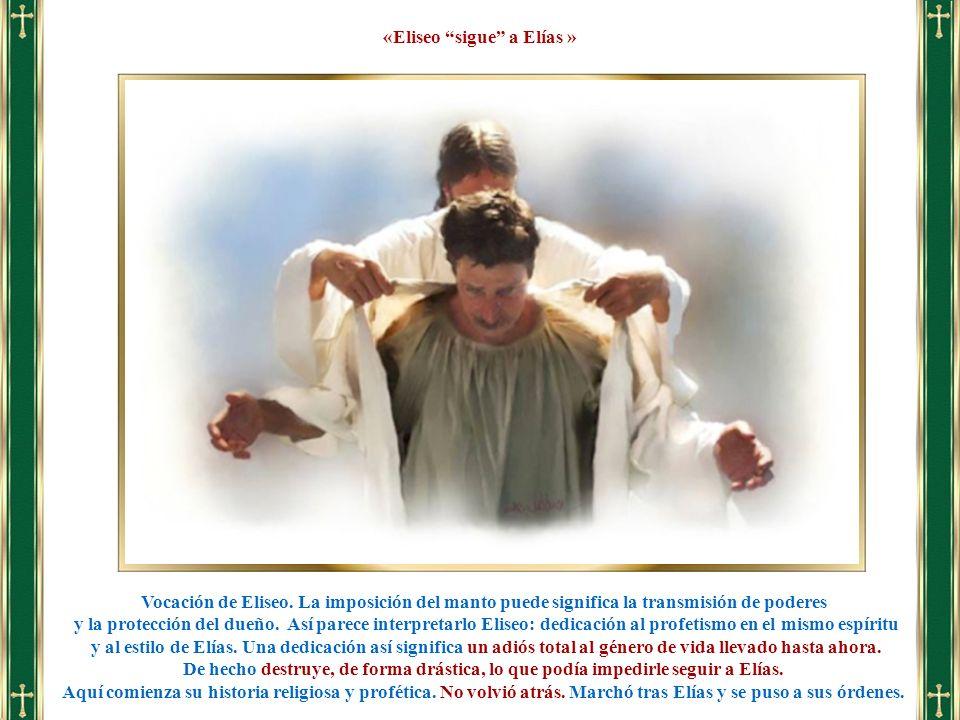 Vocación de Eliseo. La imposición del manto puede significa la transmisión de poderes y la protección del dueño. Así parece interpretarlo Eliseo: dedi