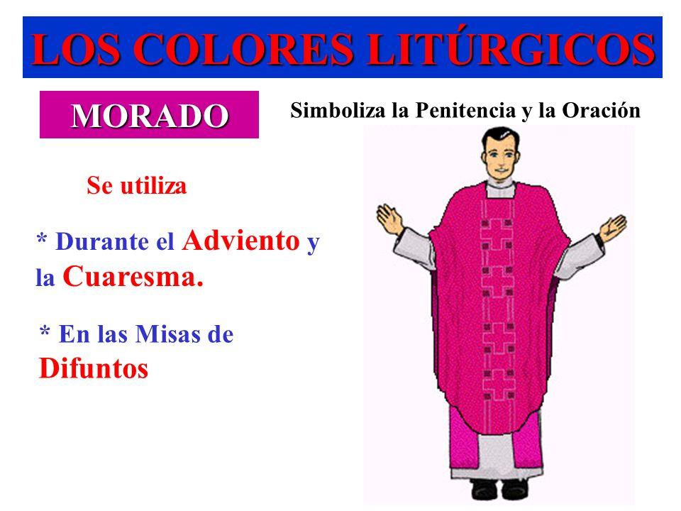 LOS COLORES LITÚRGICOS MORADO Simboliza la Penitencia y la Oración * En las Misas de Difuntos * Durante el Adviento y la Cuaresma. Se utiliza