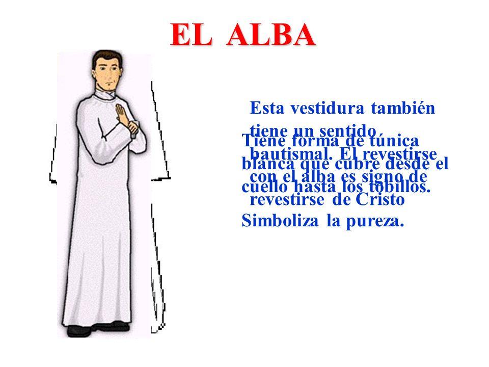 EL ALBA Tiene forma de túnica blanca que cubre desde el cuello hasta los tobillos. Simboliza la pureza. Esta vestidura también tiene un sentido bautis