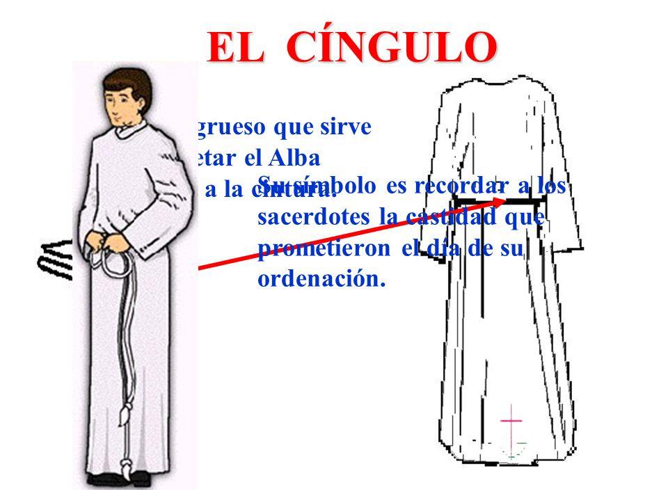 EL CÍNGULO Cordón grueso que sirve para sujetar el Alba atándola a la cintura. Su símbolo es recordar a los sacerdotes la castidad que prometieron el
