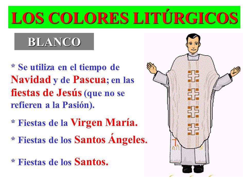 LOS COLORES LITÚRGICOS BLANCO * Se utiliza en el tiempo de Navidad y de Pascua ; en las fiestas de Jesús (que no se refieren a la Pasión). * Fiestas d