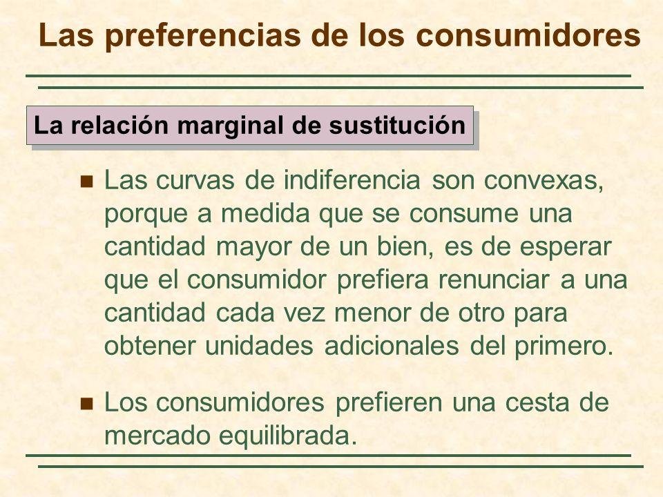 Las curvas de indiferencia son convexas, porque a medida que se consume una cantidad mayor de un bien, es de esperar que el consumidor prefiera renunciar a una cantidad cada vez menor de otro para obtener unidades adicionales del primero.