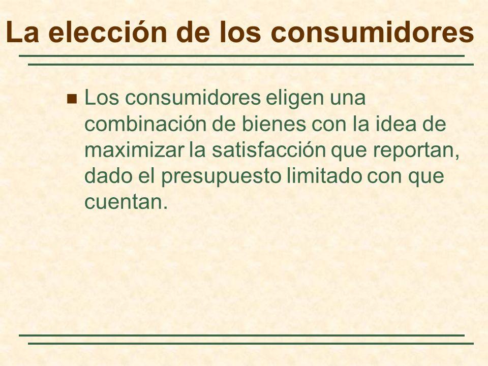 La elección de los consumidores Los consumidores eligen una combinación de bienes con la idea de maximizar la satisfacción que reportan, dado el presupuesto limitado con que cuentan.