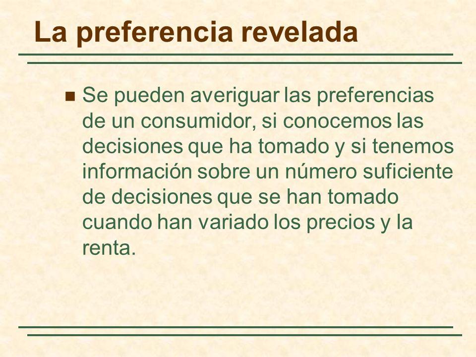 La preferencia revelada Se pueden averiguar las preferencias de un consumidor, si conocemos las decisiones que ha tomado y si tenemos información sobre un número suficiente de decisiones que se han tomado cuando han variado los precios y la renta.