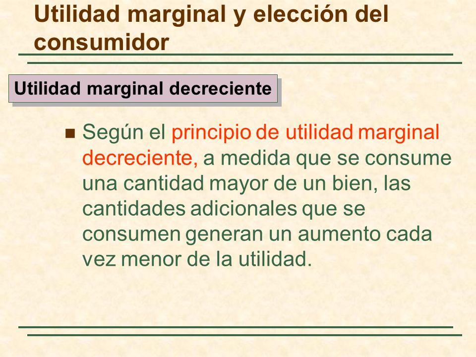 Según el principio de utilidad marginal decreciente, a medida que se consume una cantidad mayor de un bien, las cantidades adicionales que se consumen generan un aumento cada vez menor de la utilidad.
