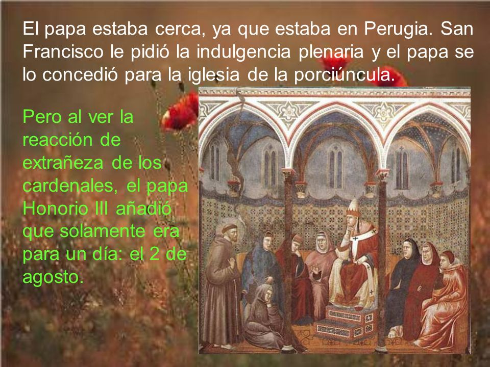En 1216, mientras rezaba Francisco en la Porciúncula, tuvo una visión de Jesús con su madre. Francisco pidió la gracia de la sanción de los pecados pa