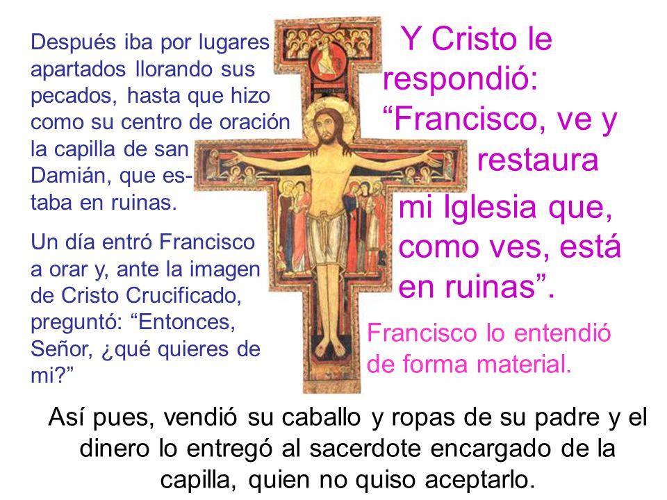 Después iba por lugares apartados llorando sus pecados, hasta que hizo como su centro de oración la capilla de san Damián, que es- taba en ruinas.