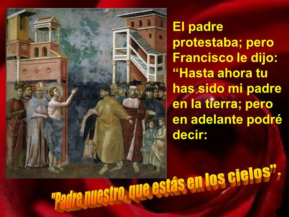 El padre protestaba; pero Francisco le dijo: Hasta ahora tu has sido mi padre en la tierra; pero en adelante podré decir: