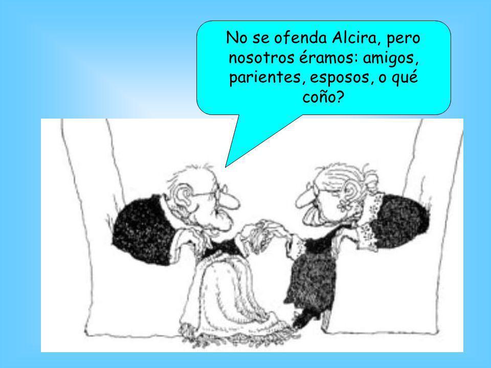 No se ofenda Alcira, pero nosotros éramos: amigos, parientes, esposos, o qué coño?