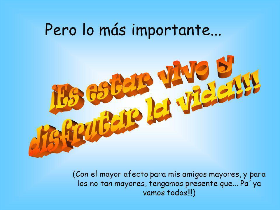 Pero lo más importante... (Con el mayor afecto para mis amigos mayores, y para los no tan mayores, tengamos presente que... Pa´ya vamos todos!!!)