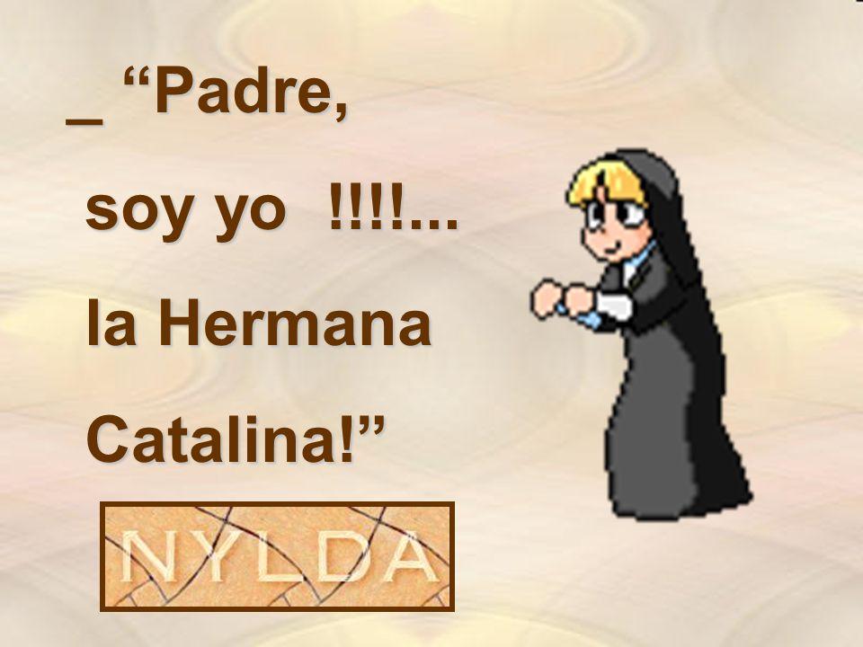 _ Padre, soy yo !!!!... soy yo !!!!... la Hermana la Hermana Catalina! Catalina!
