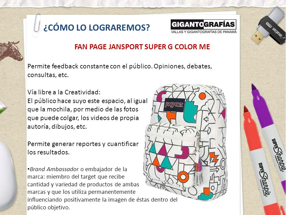 ¿CÓMO LO LOGRAREMOS? FAN PAGE JANSPORT SUPER G COLOR ME Permite feedback constante con el público. Opiniones, debates, consultas, etc. Vía libre a la