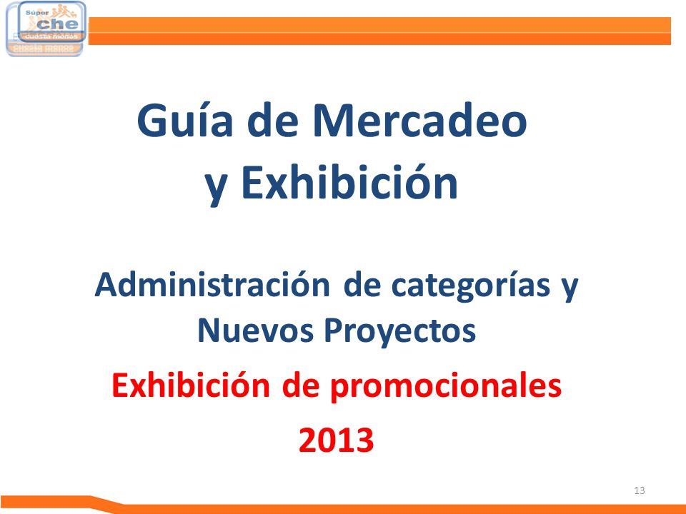 13 Guía de Mercadeo y Exhibición Administración de categorías y Nuevos Proyectos Exhibición de promocionales 2013 Guía de Mercadeo
