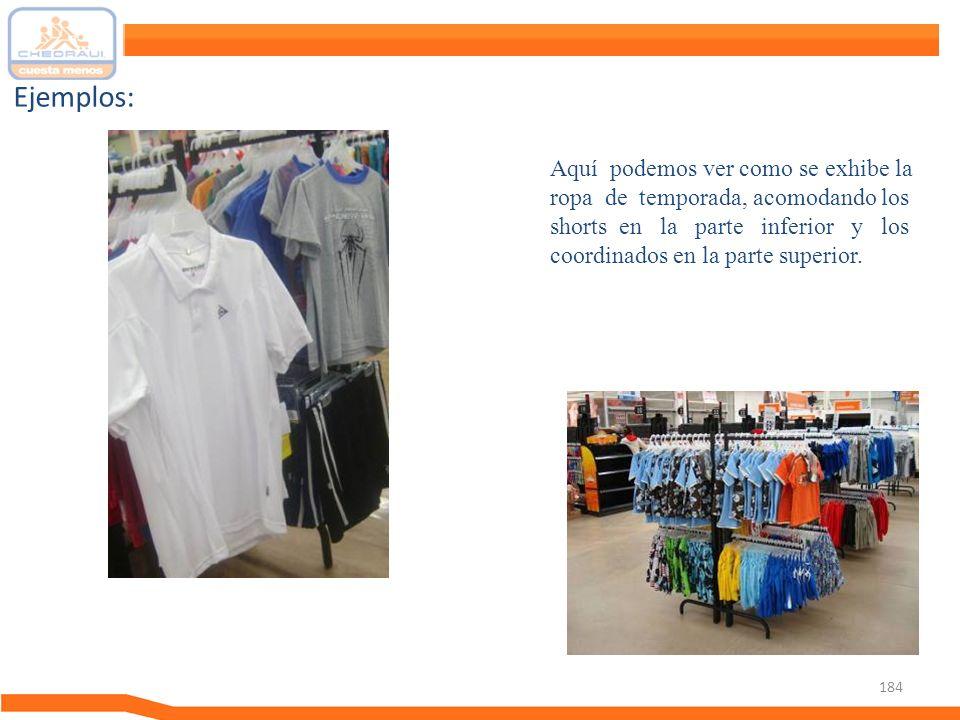 184 Ejemplos: Aquí podemos ver como se exhibe la ropa de temporada, acomodando los shorts en la parte inferior y los coordinados en la parte superior.
