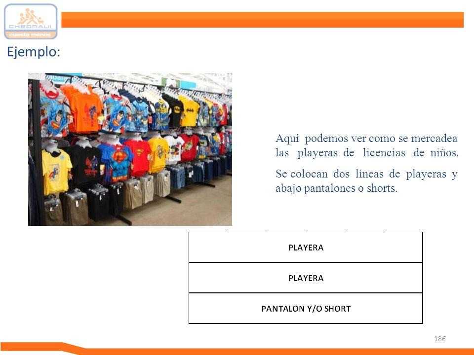 186 Ejemplo: Aquí podemos ver como se mercadea las playeras de licencias de niños. Se colocan dos líneas de playeras y abajo pantalones o shorts.
