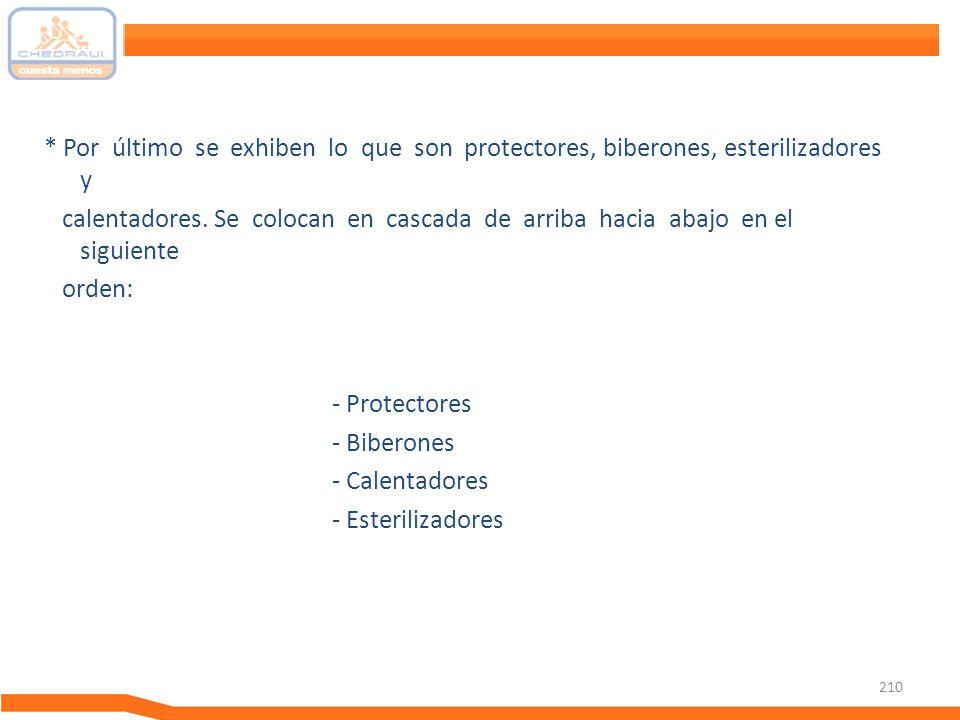 210 * Por último se exhiben lo que son protectores, biberones, esterilizadores y calentadores. Se colocan en cascada de arriba hacia abajo en el sigui