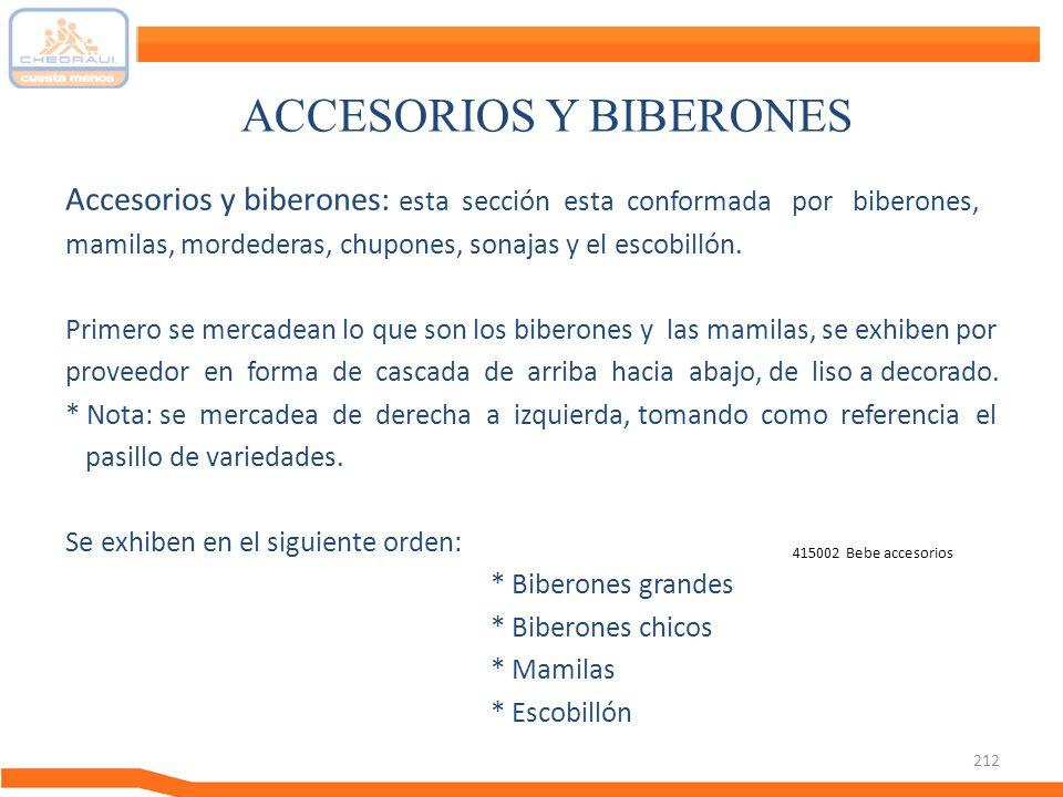 212 ACCESORIOS Y BIBERONES Accesorios y biberones: esta sección esta conformada por biberones, mamilas, mordederas, chupones, sonajas y el escobillón.