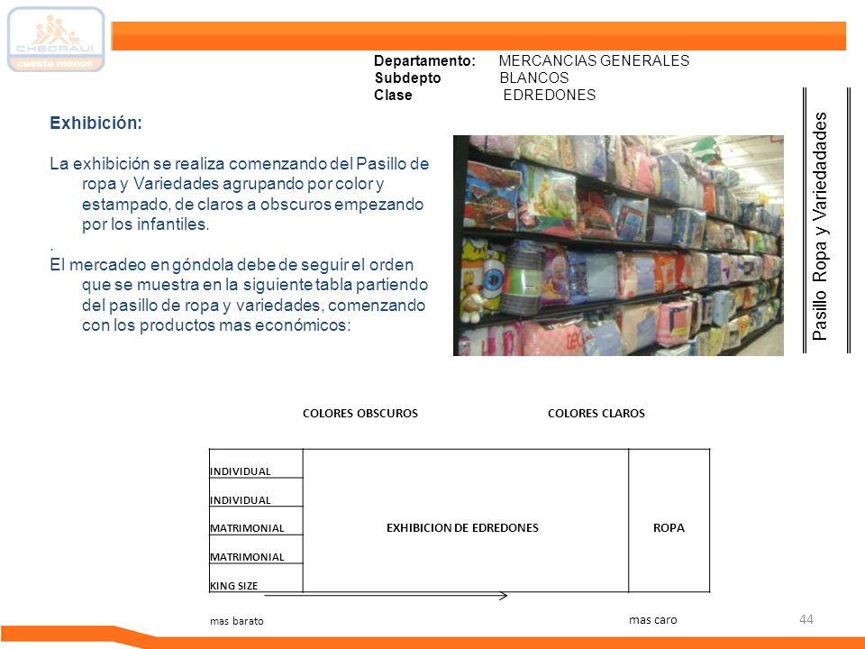 44 Departamento: MERCANCIAS GENERALES Subdepto BLANCOS Clase EDREDONES Exhibición: La exhibición se realiza comenzando del Pasillo de ropa y Variedade