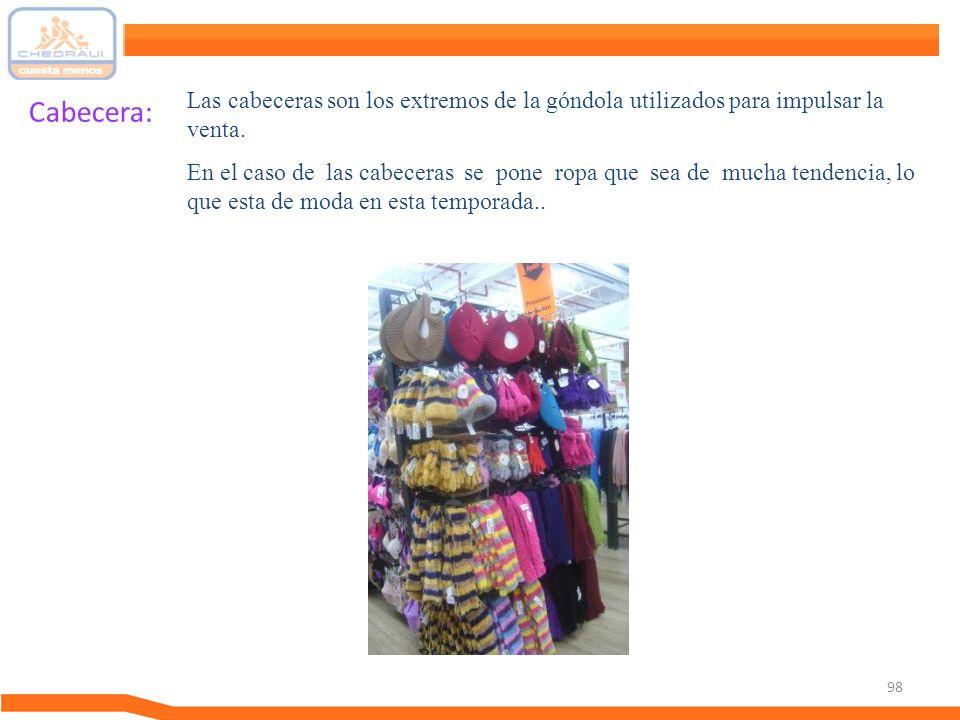 98 Cabecera: Las cabeceras son los extremos de la góndola utilizados para impulsar la venta. En el caso de las cabeceras se pone ropa que sea de mucha