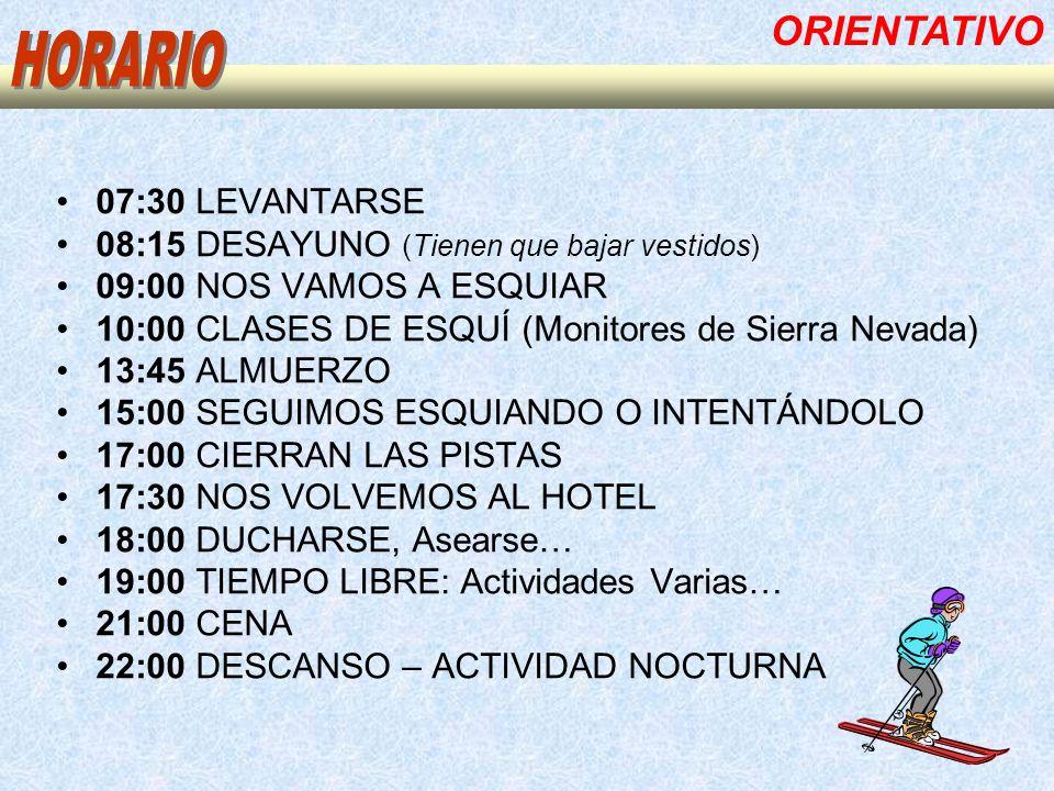 07:30 LEVANTARSE 08:15 DESAYUNO (Tienen que bajar vestidos) 09:00 NOS VAMOS A ESQUIAR 10:00 CLASES DE ESQUÍ (Monitores de Sierra Nevada) 13:45 ALMUERZO 15:00 SEGUIMOS ESQUIANDO O INTENTÁNDOLO 17:00 CIERRAN LAS PISTAS 17:30 NOS VOLVEMOS AL HOTEL 18:00 DUCHARSE, Asearse… 19:00 TIEMPO LIBRE: Actividades Varias… 21:00 CENA 22:00 DESCANSO – ACTIVIDAD NOCTURNA ORIENTATIVO