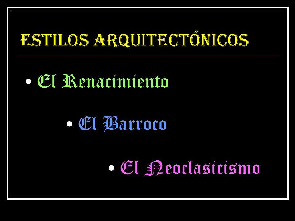 Estilos arquitectónicos El Renacimiento El Barroco El Neoclasicismo