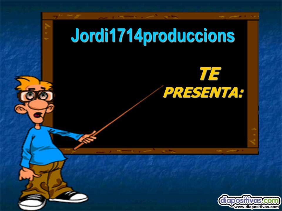 Jordi1714produccions TE PRESENTA: TE PRESENTA: