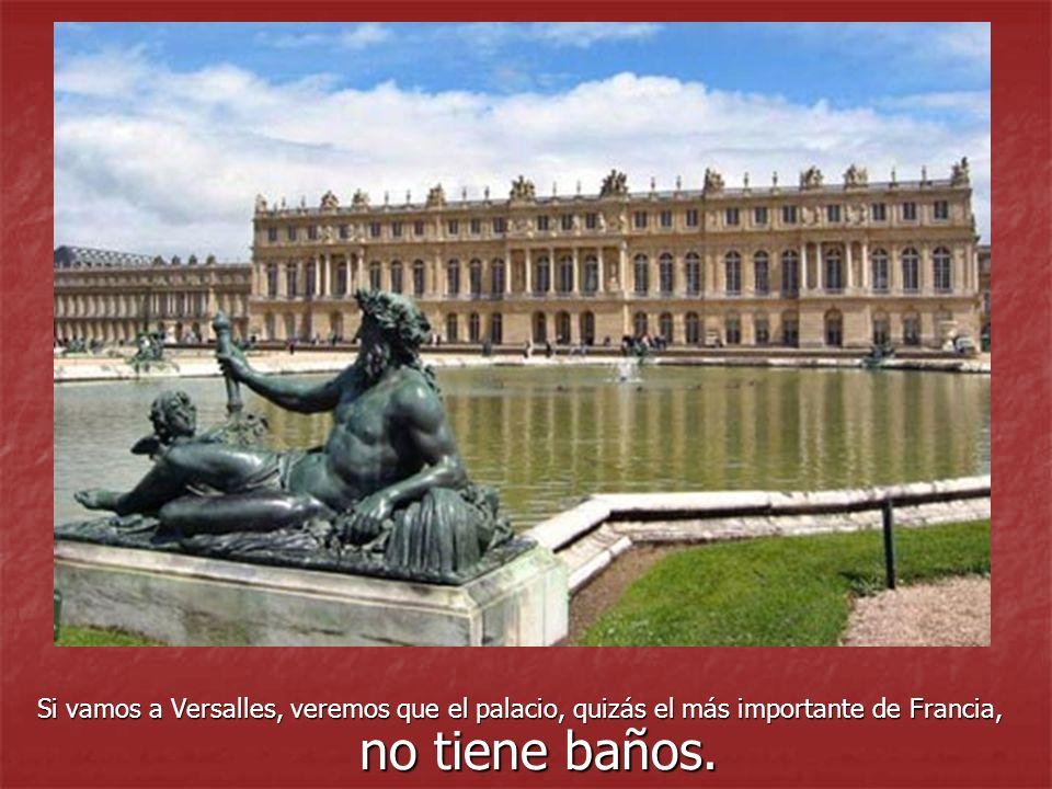 Si vamos a Versalles, veremos que el palacio, quizás el más importante de Francia, no tiene baños.