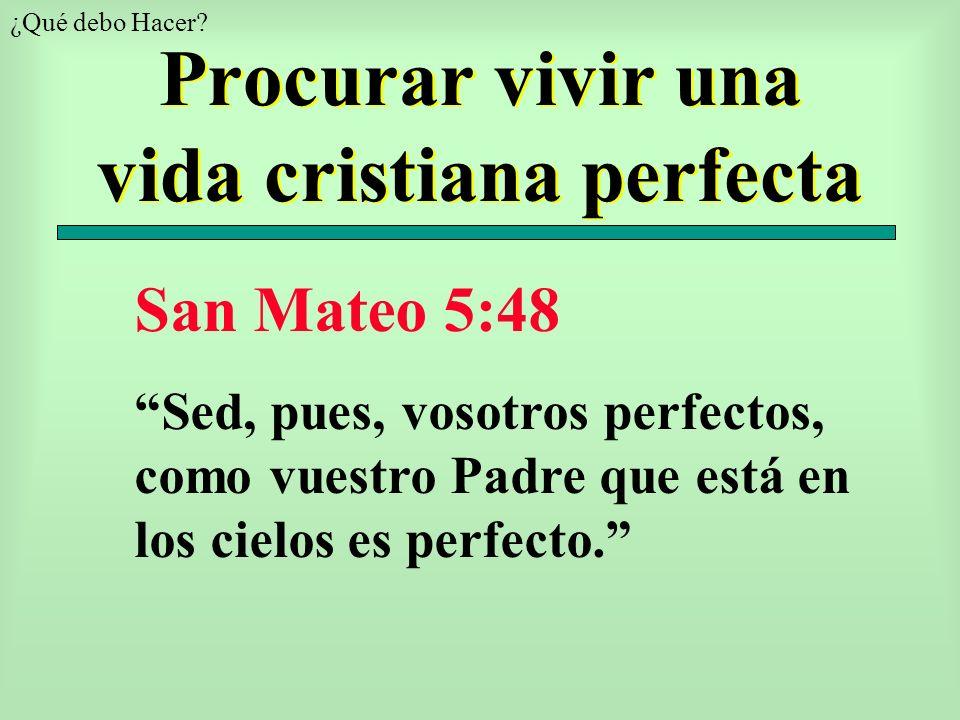 Procurar vivir una vida cristiana perfecta San Mateo 5:48 Sed, pues, vosotros perfectos, como vuestro Padre que está en los cielos es perfecto. ¿Qué d