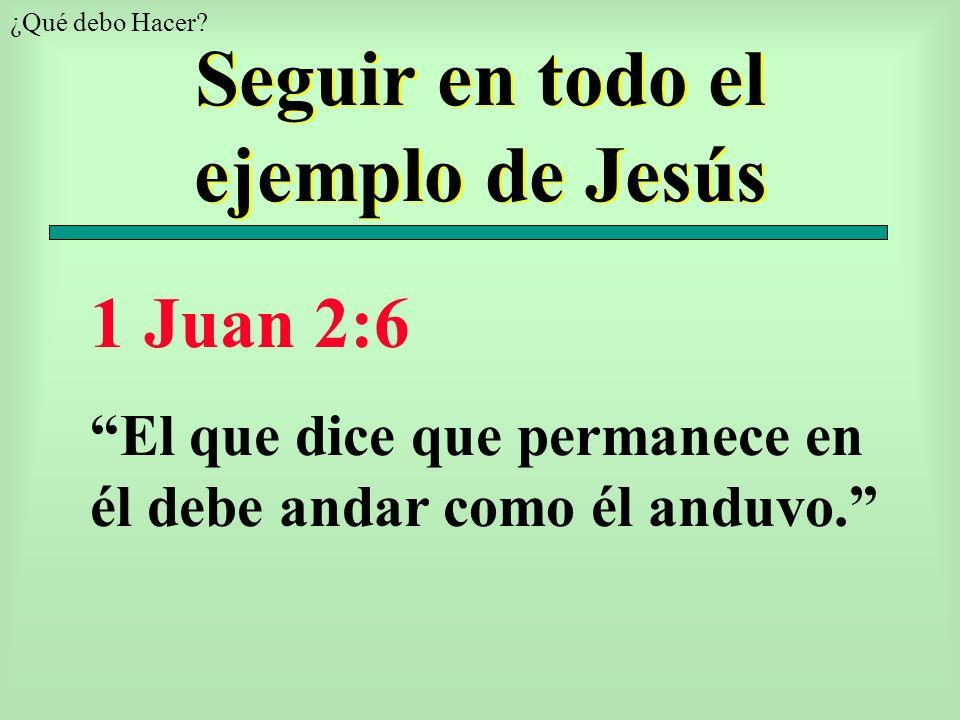 Seguir en todo el ejemplo de Jesús ¿Qué debo Hacer? 1 Juan 2:6 El que dice que permanece en él debe andar como él anduvo.