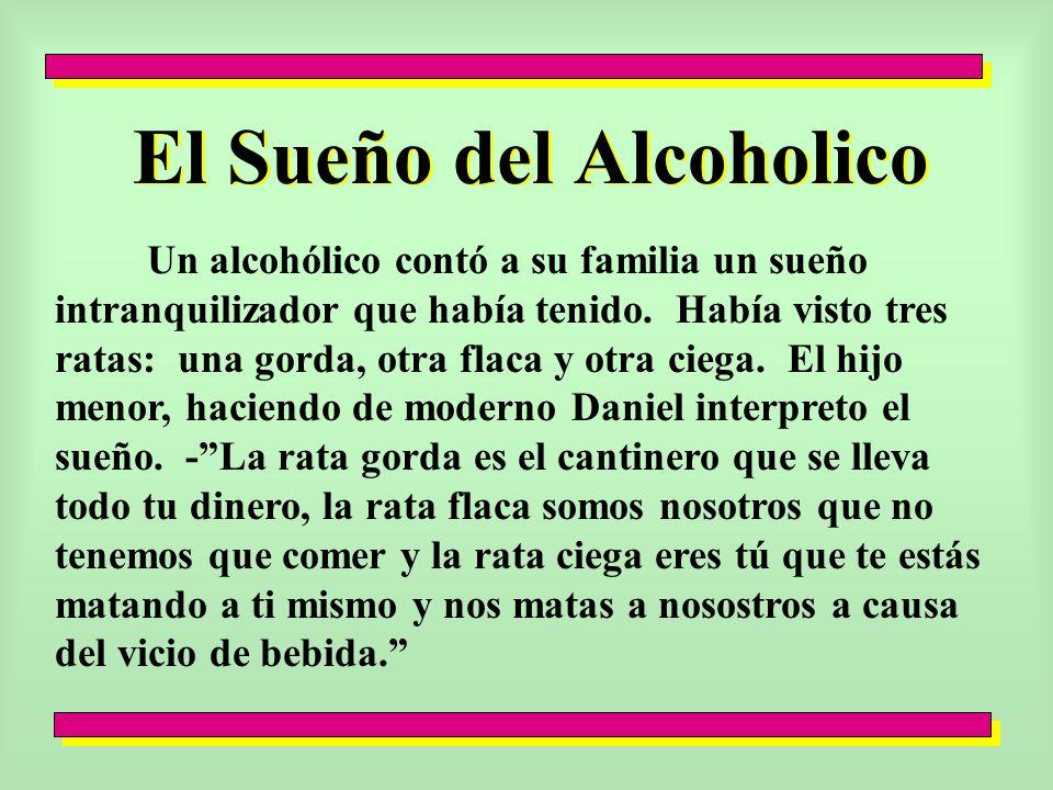 El Sueño del Alcoholico Un alcohólico contó a su familia un sueño intranquilizador que había tenido. Había visto tres ratas: una gorda, otra flaca y o