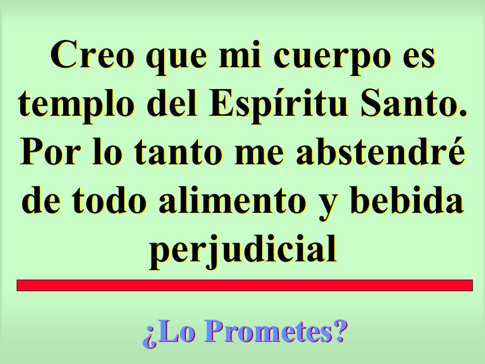 Creo que mi cuerpo es templo del Espíritu Santo. Por lo tanto me abstendré de todo alimento y bebida perjudicial ¿Lo Prometes?