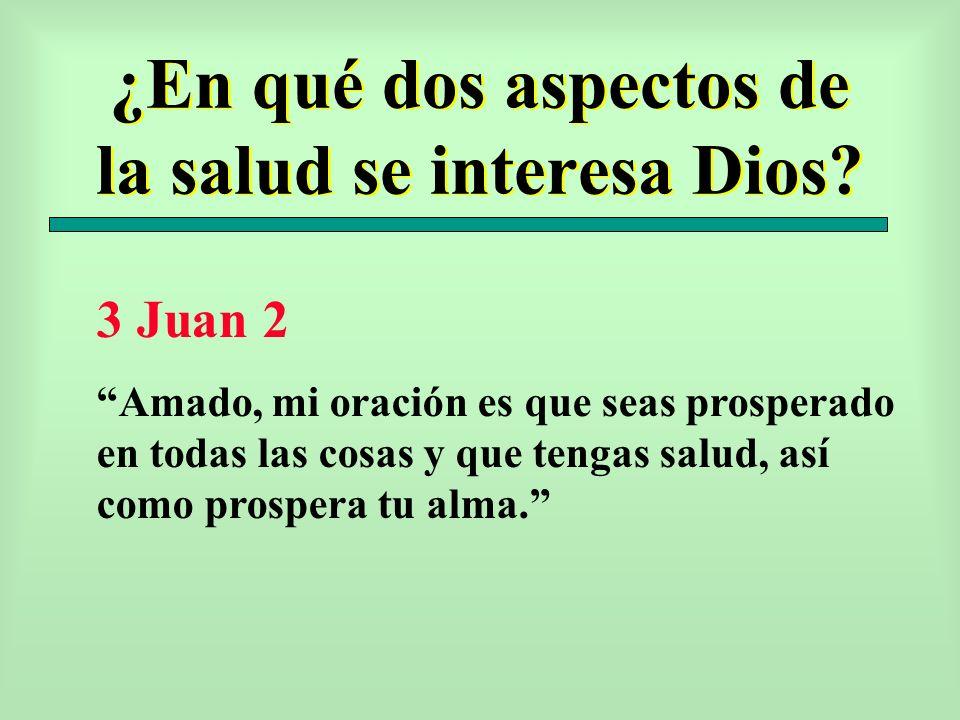 ¿En qué dos aspectos de la salud se interesa Dios? 3 Juan 2 Amado, mi oración es que seas prosperado en todas las cosas y que tengas salud, así como p