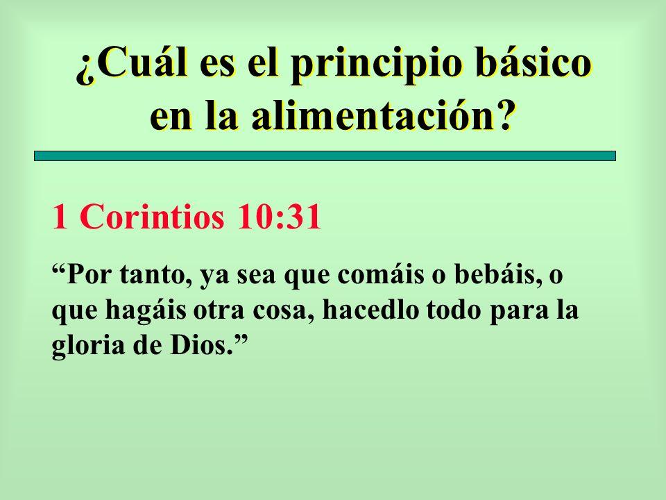 ¿Cuál es el principio básico en la alimentación? 1 Corintios 10:31 Por tanto, ya sea que comáis o bebáis, o que hagáis otra cosa, hacedlo todo para la