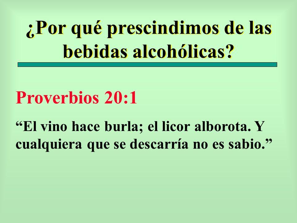 ¿Por qué prescindimos de las bebidas alcohólicas? Proverbios 20:1 El vino hace burla; el licor alborota. Y cualquiera que se descarría no es sabio.