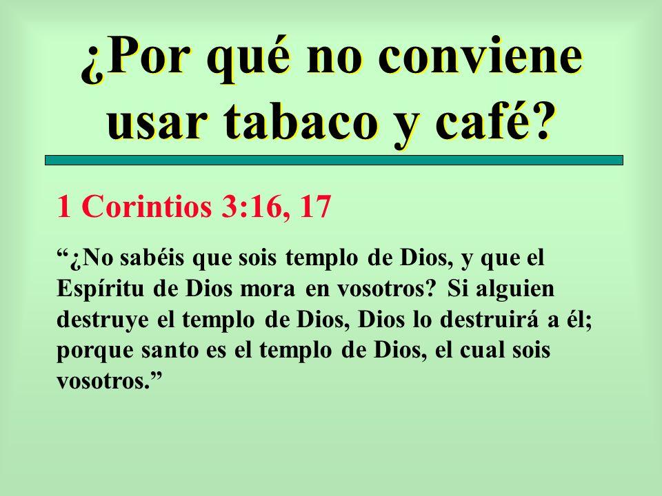 ¿Por qué no conviene usar tabaco y café? 1 Corintios 3:16, 17 ¿No sabéis que sois templo de Dios, y que el Espíritu de Dios mora en vosotros? Si algui