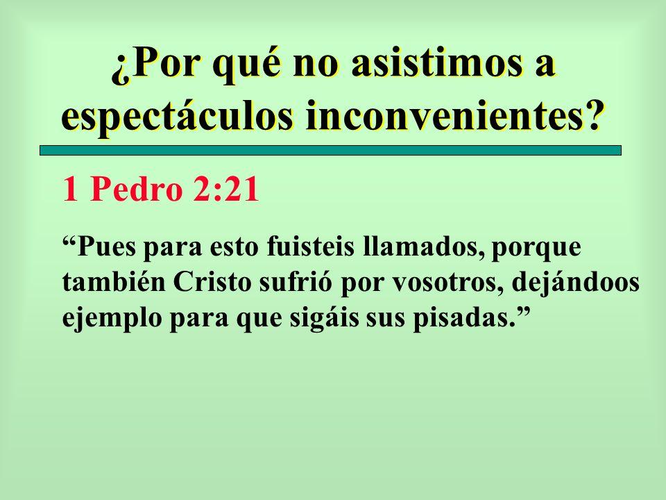 ¿Por qué no asistimos a espectáculos inconvenientes? 1 Pedro 2:21 Pues para esto fuisteis llamados, porque también Cristo sufrió por vosotros, dejándo