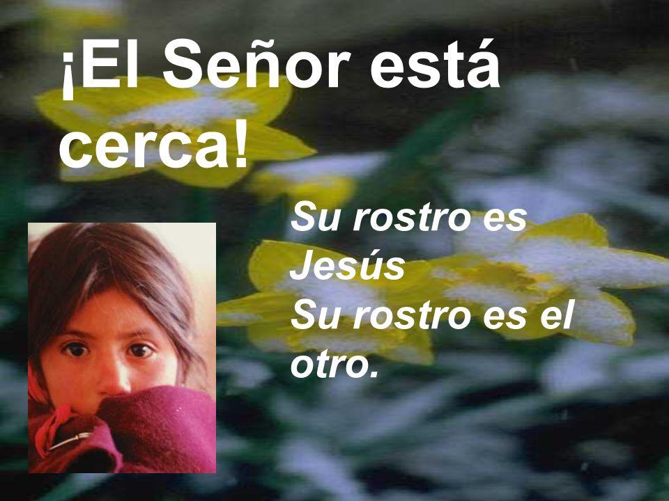 ¡El Señor está cerca! Su rostro es Jesús Su rostro es el otro.