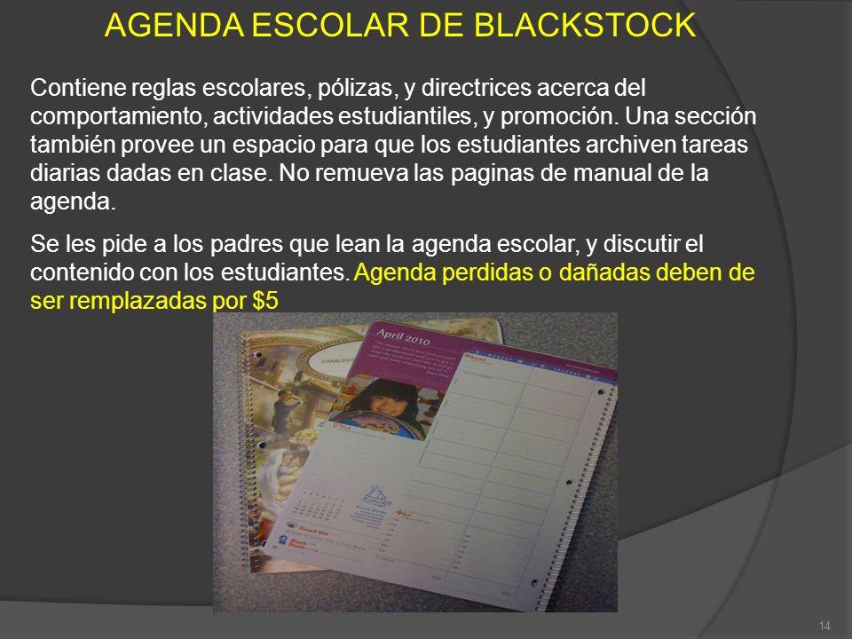 AGENDA ESCOLAR DE BLACKSTOCK Contiene reglas escolares, pólizas, y directrices acerca del comportamiento, actividades estudiantiles, y promoción. Una