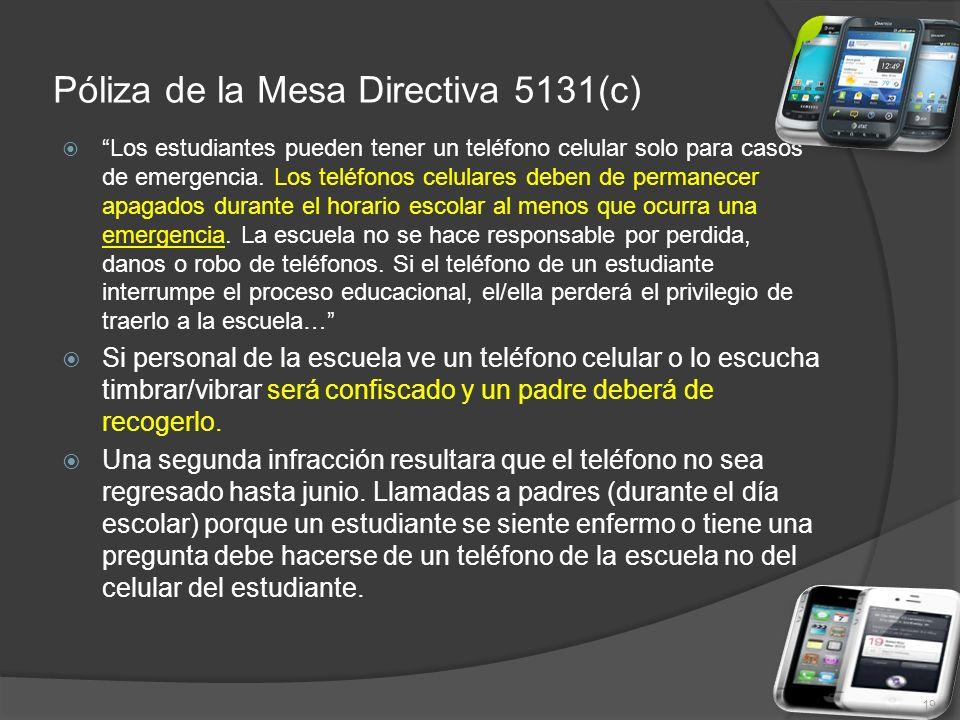 Póliza de la Mesa Directiva 5131(c) Los estudiantes pueden tener un teléfono celular solo para casos de emergencia. Los teléfonos celulares deben de p