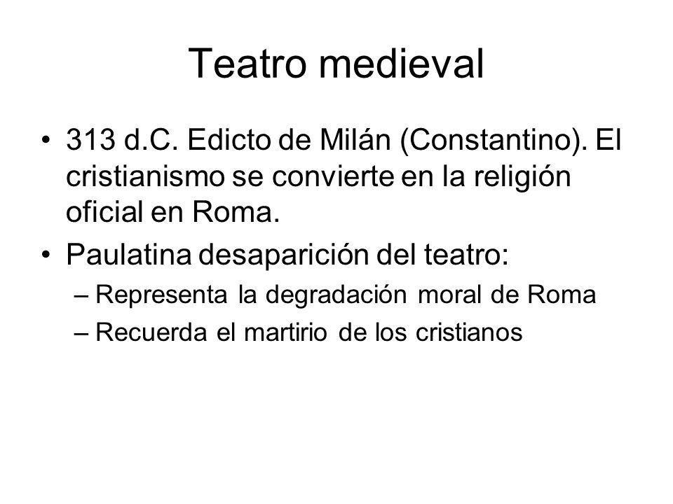 313 d.C. Edicto de Milán (Constantino). El cristianismo se convierte en la religión oficial en Roma. Paulatina desaparición del teatro: –Representa la