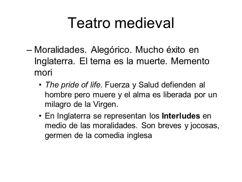 Teatro medieval –Moralidades. Alegórico. Mucho éxito en Inglaterra. El tema es la muerte. Memento mori The pride of life. Fuerza y Salud defienden al