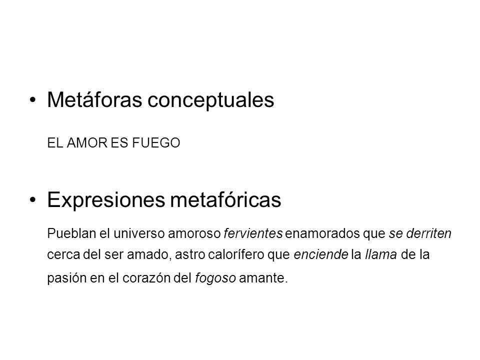 Metáforas conceptuales EL AMOR ES FUEGO Expresiones metafóricas Pueblan el universo amoroso fervientes enamorados que se derriten cerca del ser amado,