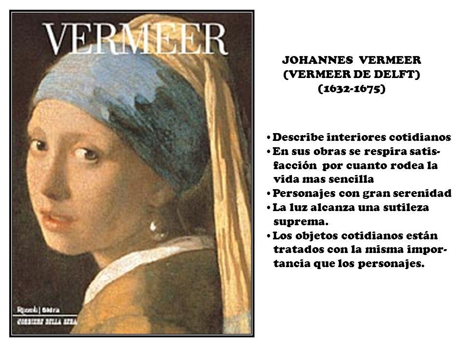 JOHANNES VERMEER (VERMEER DE DELFT) (1632-1675) Describe interiores cotidianos En sus obras se respira satis- facción por cuanto rodea la vida mas sen