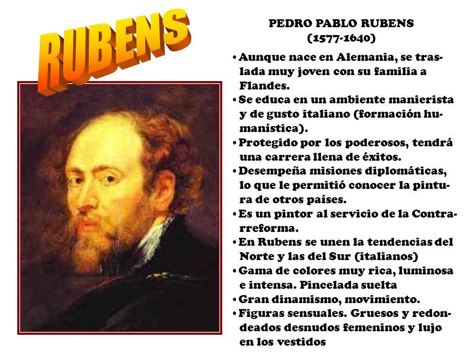 PEDRO PABLO RUBENS (1577-1640) Aunque nace en Alemania, se tras- lada muy joven con su familia a Flandes. Se educa en un ambiente manierista y de gust