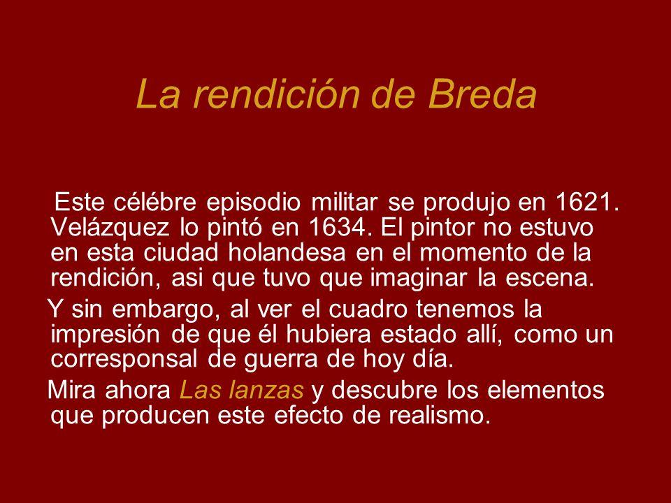 La rendición de Breda Este célébre episodio militar se produjo en 1621. Velázquez lo pintó en 1634. El pintor no estuvo en esta ciudad holandesa en el